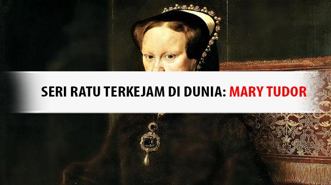 Seri Ratu Terkejam di Dunia: Mary Tudor